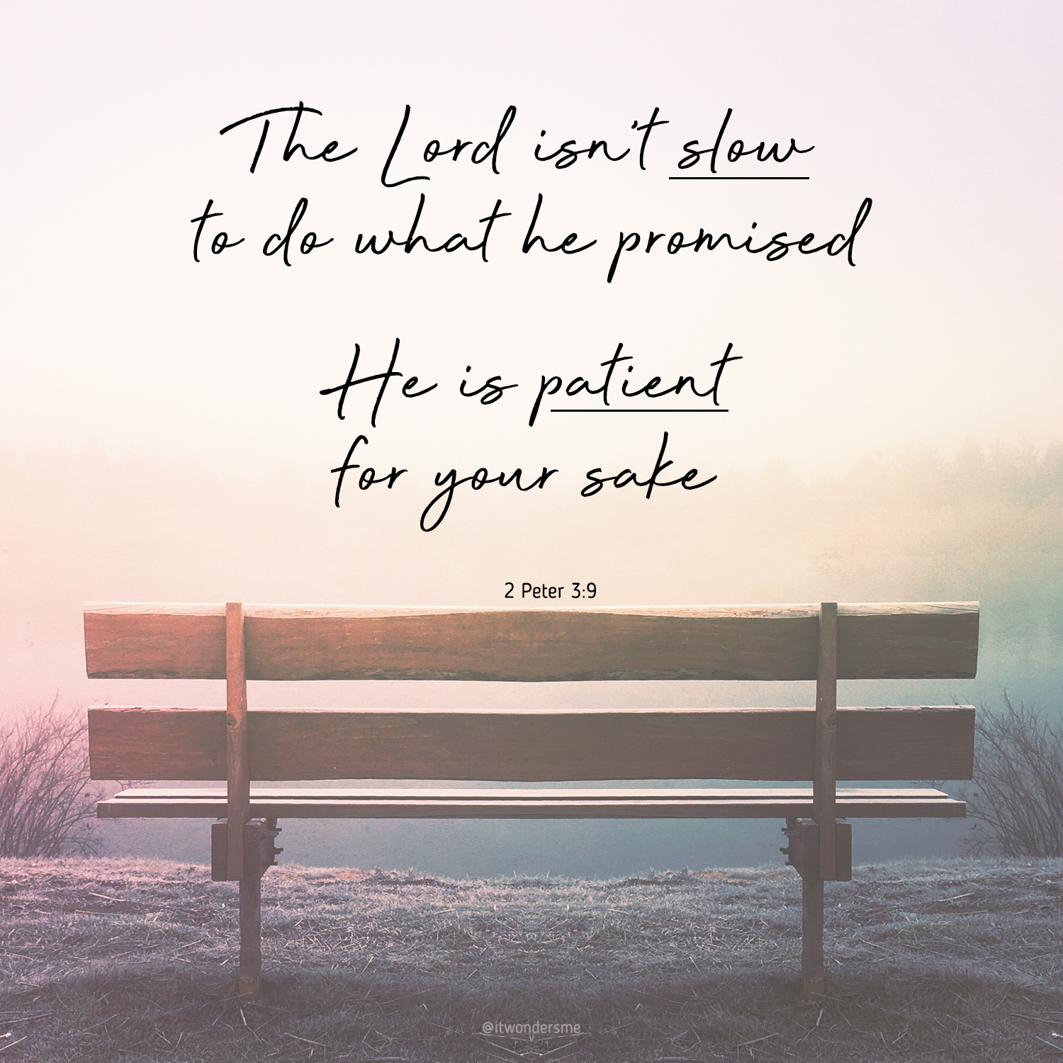 The Lord isn't slow to do what he promised; He is patient for your sake