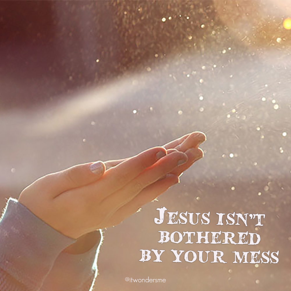 Jesus isn't bothered by your mess
